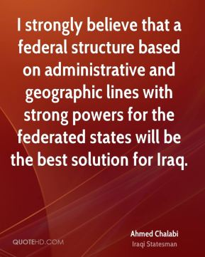 I strongly believe that a federal structure based on administrative and geographic lines with strong powers for the federated states will be the best solution for Iraq.