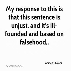 Ahmed Chalabi - My response to this is that this sentence is unjust, and it's ill-founded and based on falsehood.
