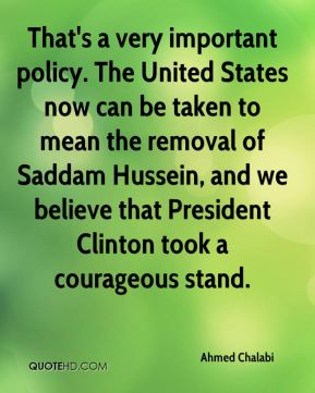 Ahmed Chalabi - That's a very important policy. The United States now can be taken to mean the removal of Saddam Hussein, and we believe that President Clinton took a courageous stand.