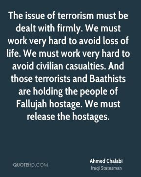 The issue of terrorism must be dealt with firmly. We must work very hard to avoid loss of life. We must work very hard to avoid civilian casualties. And those terrorists and Baathists are holding the people of Fallujah hostage. We must release the hostages.