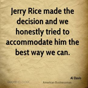 Al Davis - Jerry Rice made the decision and we honestly tried to accommodate him the best way we can.