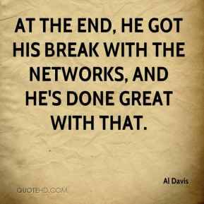 Al Davis - At the end, he got his break with the networks, and he's done great with that.