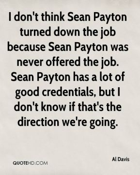 Al Davis - I don't think Sean Payton turned down the job because Sean Payton was never offered the job. Sean Payton has a lot of good credentials, but I don't know if that's the direction we're going.