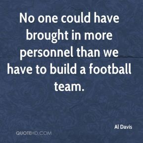 Al Davis - No one could have brought in more personnel than we have to build a football team.