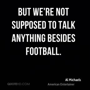 But we're not supposed to talk anything besides football.