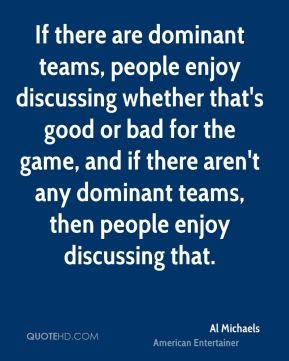 If there are dominant teams, people enjoy discussing whether that's good or bad for the game, and if there aren't any dominant teams, then people enjoy discussing that.