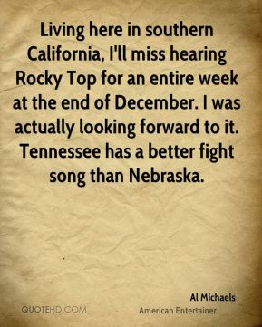 Al Michaels - Living here in southern California, I'll miss hearing Rocky Top for an entire week at the end of December. I was actually looking forward to it. Tennessee has a better fight song than Nebraska.