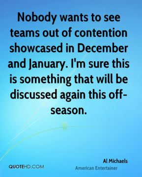 Al Michaels - Nobody wants to see teams out of contention showcased in December and January. I'm sure this is something that will be discussed again this off-season.