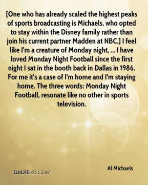 Al Michaels - [One who has already scaled the highest peaks of sports broadcasting is Michaels, who opted to stay within the Disney family rather than join his current partner Madden at NBC.] I feel like I'm a creature of Monday night, ... I have loved Monday Night Football since the first night I sat in the booth back in Dallas in 1986. For me it's a case of I'm home and I'm staying home. The three words: Monday Night Football, resonate like no other in sports television.