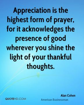 Appreciation is the highest form of prayer, for it acknowledges the presence of good wherever you shine the light of your thankful thoughts.
