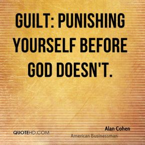 Guilt: punishing yourself before God doesn't.
