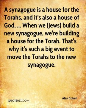 Alan Cohen - A synagogue is a house for the Torahs, and it's also a house of God, ... When we (Jews) build a new synagogue, we're building a house for the Torah. That's why it's such a big event to move the Torahs to the new synagogue.