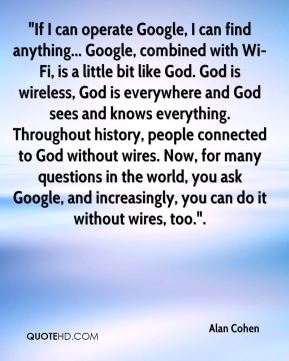 """If I can operate Google, I can find anything... Google, combined with Wi-Fi, is a little bit like God. God is wireless, God is everywhere and God sees and knows everything. Throughout history, people connected to God without wires. Now, for many questions in the world, you ask Google, and increasingly, you can do it without wires, too.""."