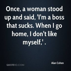 Once, a woman stood up and said, 'I'm a boss that sucks. When I go home, I don't like myself,' .
