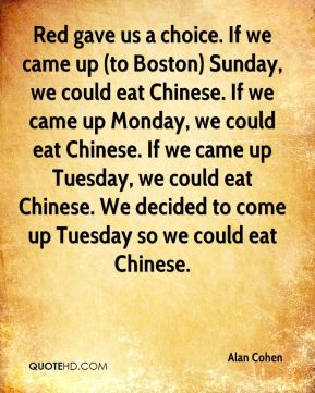 Red gave us a choice. If we came up (to Boston) Sunday, we could eat Chinese. If we came up Monday, we could eat Chinese. If we came up Tuesday, we could eat Chinese. We decided to come up Tuesday so we could eat Chinese.
