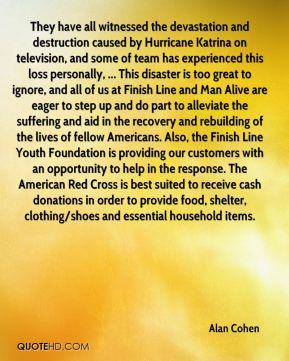 They have all witnessed the devastation and destruction caused by Hurricane Katrina on television, and some of team has experienced this loss personally, ... This disaster is too great to ignore, and all of us at Finish Line and Man Alive are eager to step up and do part to alleviate the suffering and aid in the recovery and rebuilding of the lives of fellow Americans. Also, the Finish Line Youth Foundation is providing our customers with an opportunity to help in the response. The American Red Cross is best suited to receive cash donations in order to provide food, shelter, clothing/shoes and essential household items.
