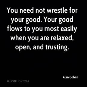 You need not wrestle for your good. Your good flows to you most easily when you are relaxed, open, and trusting.