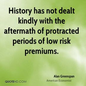 Alan Greenspan - History has not dealt kindly with the aftermath of protracted periods of low risk premiums.