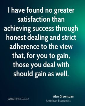 I have found no greater satisfaction than achieving success through honest dealing and strict adherence to the view that, for you to gain, those you deal with should gain as well.
