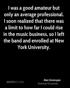 Alan Greenspan - I was a good amateur but only an average professional. I soon realized that there was a limit to how far I could rise in the music business, so I left the band and enrolled at New York University.