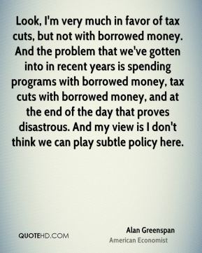 Alan Greenspan - Look, I'm very much in favor of tax cuts, but not with borrowed money. And the problem that we've gotten into in recent years is spending programs with borrowed money, tax cuts with borrowed money, and at the end of the day that proves disastrous. And my view is I don't think we can play subtle policy here.