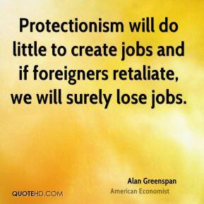 Protectionism will do little to create jobs and if foreigners retaliate, we will surely lose jobs.