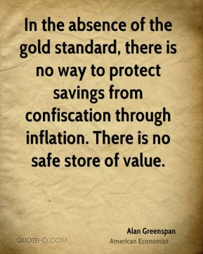 Alan Greenspan - In the absence of the gold standard, there is no way to protect savings from confiscation through inflation. There is no safe store of value.