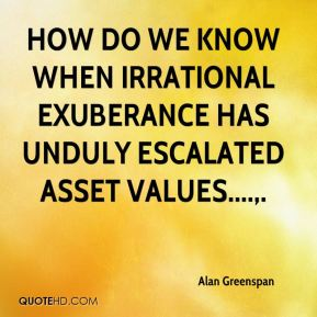 How do we know when irrational exuberance has unduly escalated asset values? ... We should not underestimate or become complacent about the complexity of the interactions of asset markets and the economy.