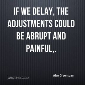 Alan Greenspan - If we delay, the adjustments could be abrupt and painful.