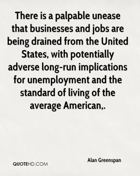 Alan Greenspan - There is a palpable unease that businesses and jobs are being drained from the United States, with potentially adverse long-run implications for unemployment and the standard of living of the average American.