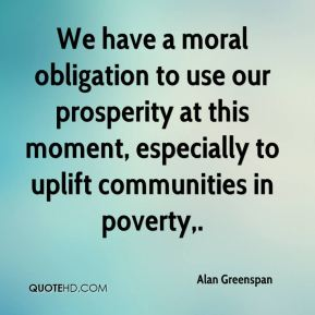 Alan Greenspan - We have a moral obligation to use our prosperity at this moment, especially to uplift communities in poverty.
