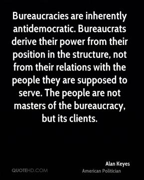 Alan Keyes - Bureaucracies are inherently antidemocratic. Bureaucrats derive their power from their position in the structure, not from their relations with the people they are supposed to serve. The people are not masters of the bureaucracy, but its clients.