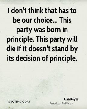 I don't think that has to be our choice... This party was born in principle. This party will die if it doesn't stand by its decision of principle.