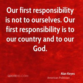 Our first responsibility is not to ourselves. Our first responsibility is to our country and to our God.