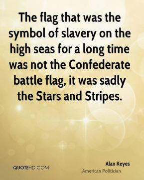Alan Keyes - The flag that was the symbol of slavery on the high seas for a long time was not the Confederate battle flag, it was sadly the Stars and Stripes.