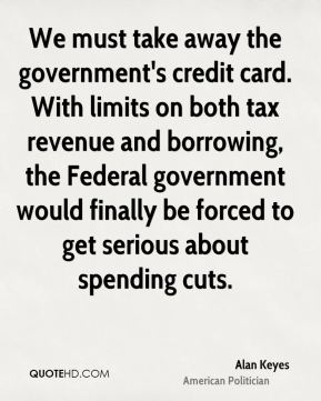 Alan Keyes - We must take away the government's credit card. With limits on both tax revenue and borrowing, the Federal government would finally be forced to get serious about spending cuts.