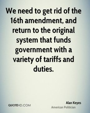 We need to get rid of the 16th amendment, and return to the original system that funds government with a variety of tariffs and duties.