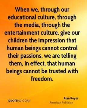 Alan Keyes - When we, through our educational culture, through the media, through the entertainment culture, give our children the impression that human beings cannot control their passions, we are telling them, in effect, that human beings cannot be trusted with freedom.