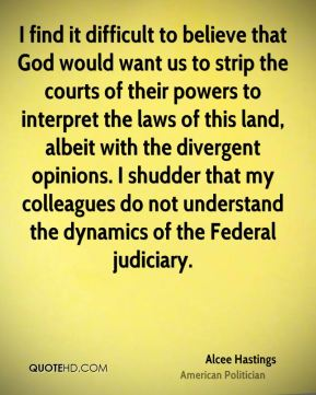 Alcee Hastings - I find it difficult to believe that God would want us to strip the courts of their powers to interpret the laws of this land, albeit with the divergent opinions. I shudder that my colleagues do not understand the dynamics of the Federal judiciary.