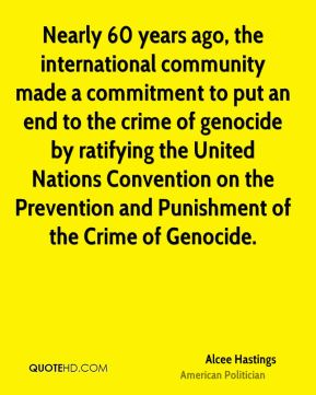 Alcee Hastings - Nearly 60 years ago, the international community made a commitment to put an end to the crime of genocide by ratifying the United Nations Convention on the Prevention and Punishment of the Crime of Genocide.