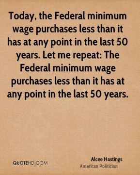 Today, the Federal minimum wage purchases less than it has at any point in the last 50 years. Let me repeat: The Federal minimum wage purchases less than it has at any point in the last 50 years.