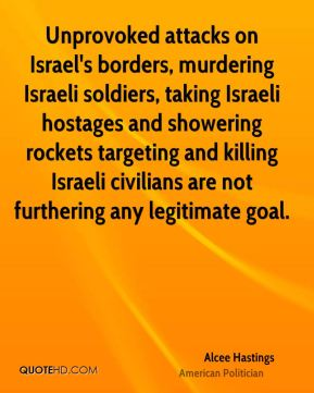 Alcee Hastings - Unprovoked attacks on Israel's borders, murdering Israeli soldiers, taking Israeli hostages and showering rockets targeting and killing Israeli civilians are not furthering any legitimate goal.