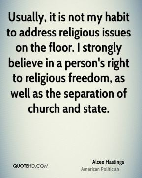Usually, it is not my habit to address religious issues on the floor. I strongly believe in a person's right to religious freedom, as well as the separation of church and state.