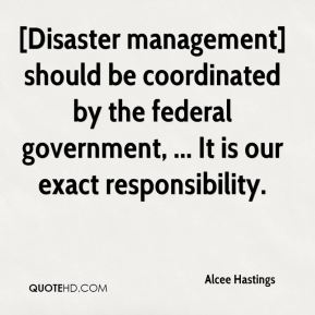 Alcee Hastings - [Disaster management] should be coordinated by the federal government, ... It is our exact responsibility.