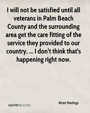 Alcee Hastings - I will not be satisfied until all veterans in Palm Beach County and the surrounding area get the care fitting of the service they provided to our country, ... I don't think that's happening right now.