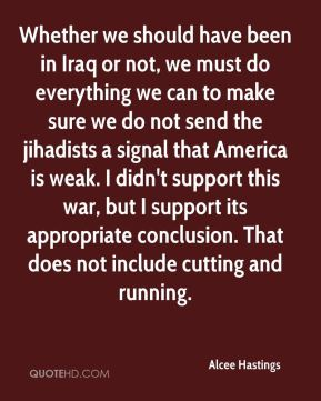 Whether we should have been in Iraq or not, we must do everything we can to make sure we do not send the jihadists a signal that America is weak. I didn't support this war, but I support its appropriate conclusion. That does not include cutting and running.