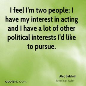 Alec Baldwin - I feel I'm two people: I have my interest in acting and I have a lot of other political interests I'd like to pursue.