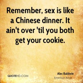 Remember, sex is like a Chinese dinner. It ain't over 'til you both get your cookie.