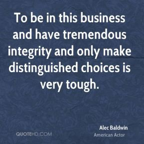 To be in this business and have tremendous integrity and only make distinguished choices is very tough.