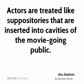 Alec Baldwin - Actors are treated like suppositories that are inserted into cavities of the movie-going public.